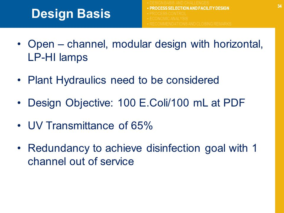 34 Design Basis Open – channel, modular design with horizontal, LP-HI lamps Plant Hydraulics need to be considered Design Objective: 100 E.Coli/100 mL at PDF UV Transmittance of 65% Redundancy to achieve disinfection goal with 1 channel out of service DESIGN BASIS AND CHALLENGES PROCESS SELECTION AND FACILITY DESIGN PROCESS CONTROL ECONOMIC ANALYSIS RECOMMENDATIONS AND CLOSING REMARKS