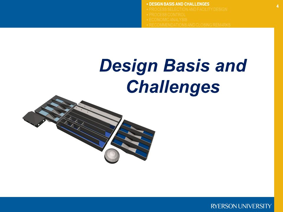 4 DESIGN BASIS AND CHALLENGES PROCESS SELECTION AND FACILITY DESIGN PROCESS CONTROL ECONOMIC ANALYSIS RECOMMENDATIONS AND CLOSING REMARKS Design Basis and Challenges