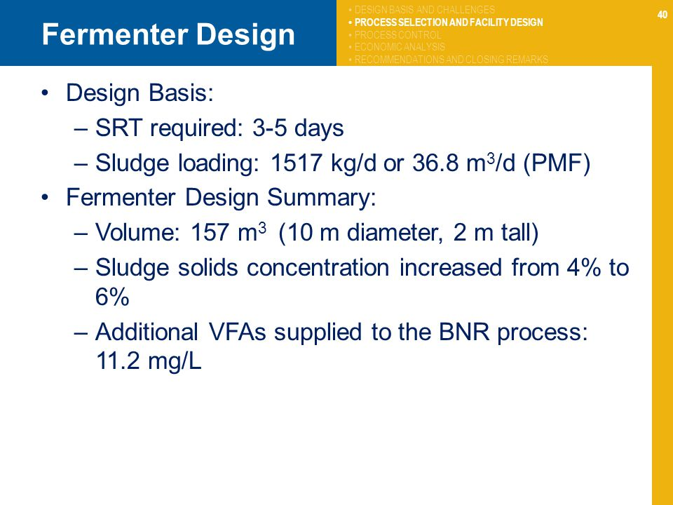 40 Fermenter Design Design Basis: –SRT required: 3-5 days –Sludge loading: 1517 kg/d or 36.8 m 3 /d (PMF) Fermenter Design Summary: –Volume: 157 m 3 (10 m diameter, 2 m tall) –Sludge solids concentration increased from 4% to 6% –Additional VFAs supplied to the BNR process: 11.2 mg/L DESIGN BASIS AND CHALLENGES PROCESS SELECTION AND FACILITY DESIGN PROCESS CONTROL ECONOMIC ANALYSIS RECOMMENDATIONS AND CLOSING REMARKS