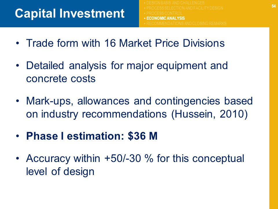 54 Capital Investment Trade form with 16 Market Price Divisions Detailed analysis for major equipment and concrete costs Mark-ups, allowances and contingencies based on industry recommendations (Hussein, 2010) Phase I estimation: $36 M Accuracy within +50/-30 % for this conceptual level of design DESIGN BASIS AND CHALLENGES PROCESS SELECTION AND FACILITY DESIGN PROCESS CONTROL ECONOMIC ANALYSIS RECOMMENDATIONS AND CLOSING REMARKS