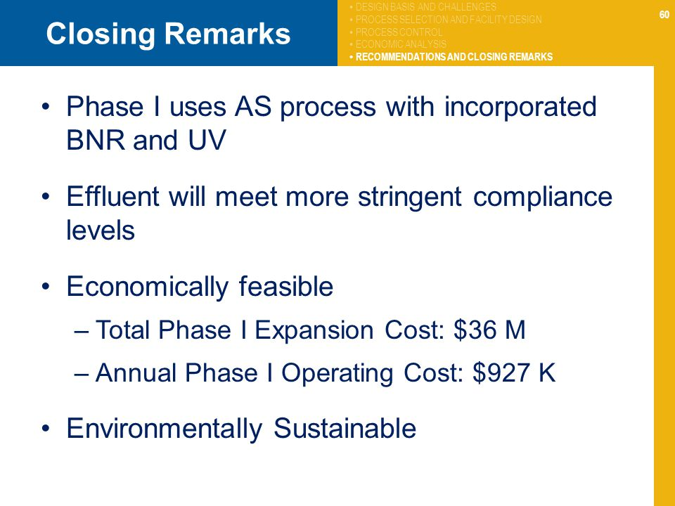 60 Closing Remarks Phase I uses AS process with incorporated BNR and UV Effluent will meet more stringent compliance levels Economically feasible –Total Phase I Expansion Cost: $36 M –Annual Phase I Operating Cost: $927 K Environmentally Sustainable DESIGN BASIS AND CHALLENGES PROCESS SELECTION AND FACILITY DESIGN PROCESS CONTROL ECONOMIC ANALYSIS RECOMMENDATIONS AND CLOSING REMARKS