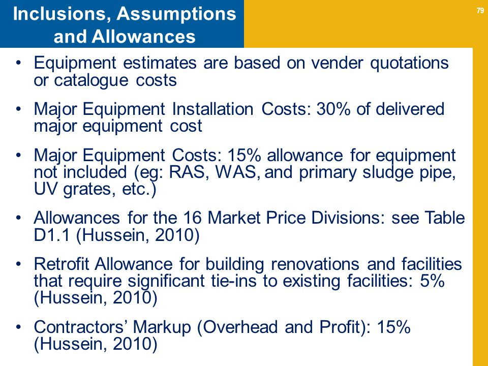 79 Inclusions, Assumptions and Allowances Equipment estimates are based on vender quotations or catalogue costs Major Equipment Installation Costs: 30% of delivered major equipment cost Major Equipment Costs: 15% allowance for equipment not included (eg: RAS, WAS, and primary sludge pipe, UV grates, etc.) Allowances for the 16 Market Price Divisions: see Table D1.1 (Hussein, 2010) Retrofit Allowance for building renovations and facilities that require significant tie-ins to existing facilities: 5% (Hussein, 2010) Contractors Markup (Overhead and Profit): 15% (Hussein, 2010)