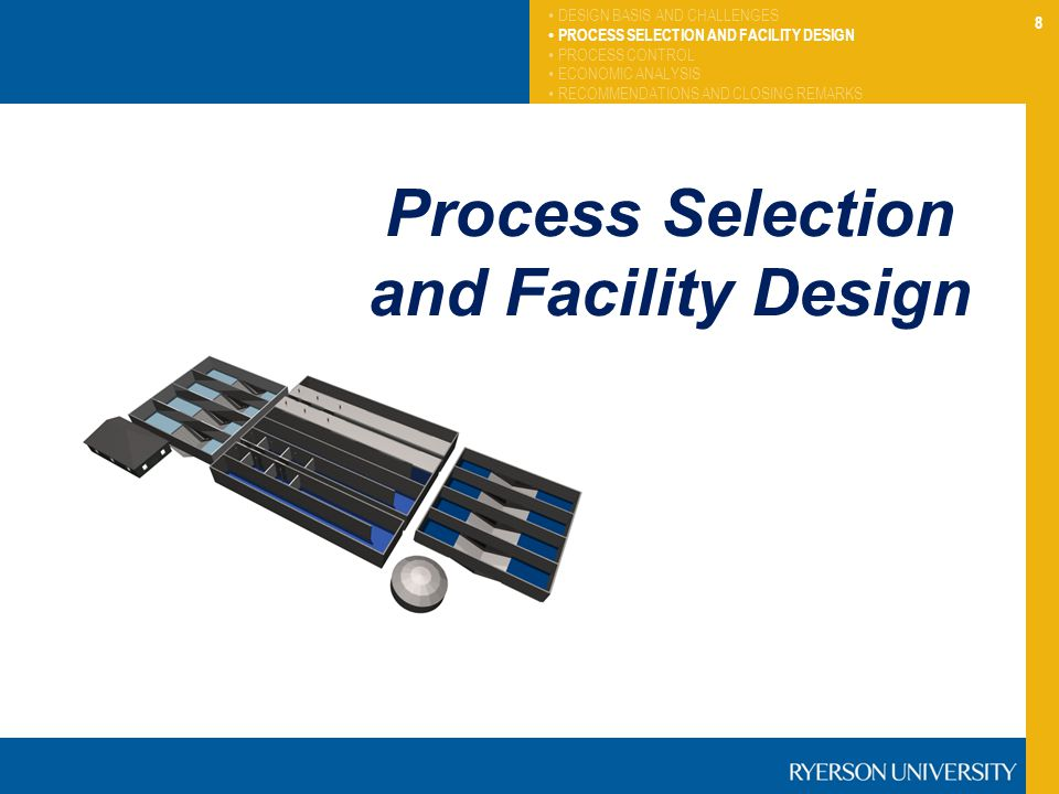 8 DESIGN BASIS AND CHALLENGES PROCESS SELECTION AND FACILITY DESIGN PROCESS CONTROL ECONOMIC ANALYSIS RECOMMENDATIONS AND CLOSING REMARKS Process Sele