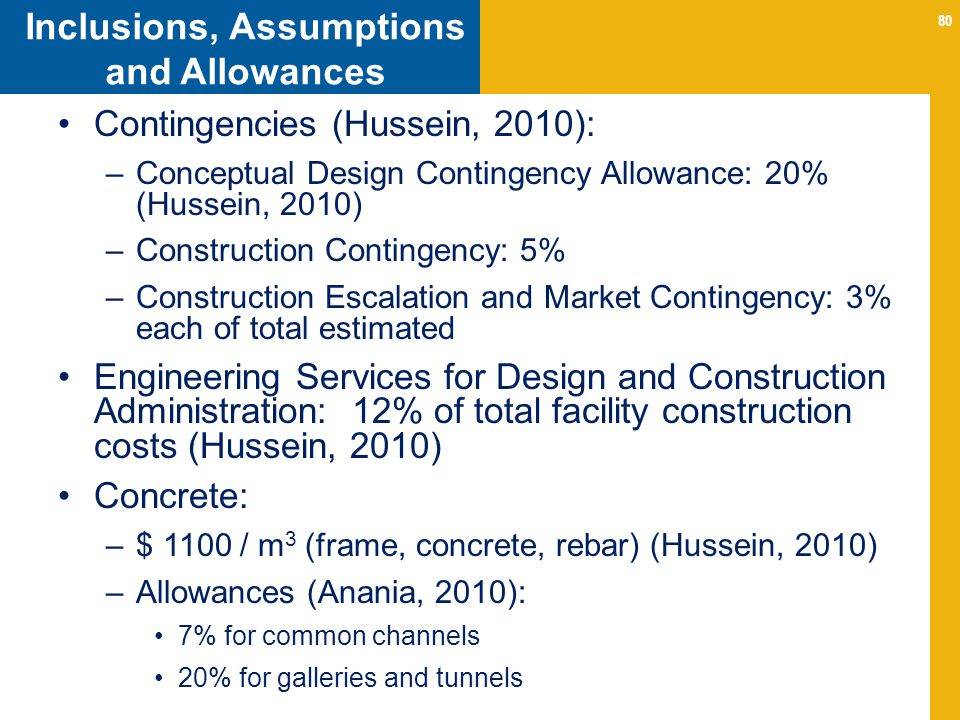 80 Inclusions, Assumptions and Allowances Contingencies (Hussein, 2010): –Conceptual Design Contingency Allowance: 20% (Hussein, 2010) –Construction C