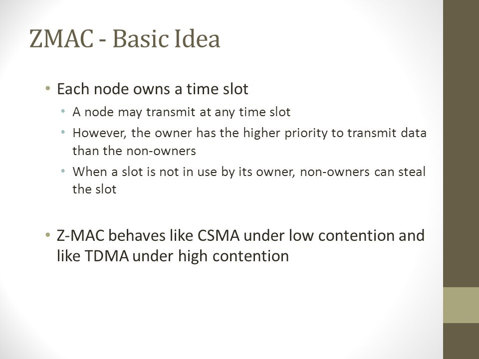 Z-MAC: Basic Objective Z-MAC Combine best of both Eliminate worst of both MAC Channel Utilization CSMA TDMA Low Contention High Contention HighLow Hig