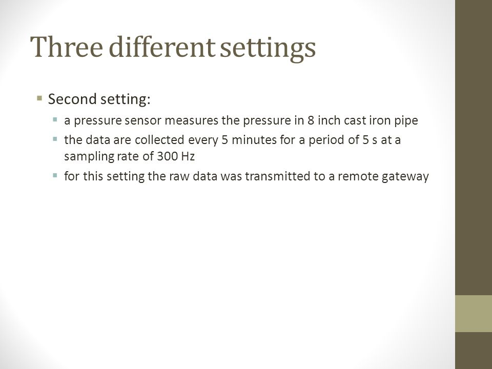 Three different settings First setting: pressure and pH sensors are installed on a 12 inch cast-iron pipe pressure sensor is a modified version of the