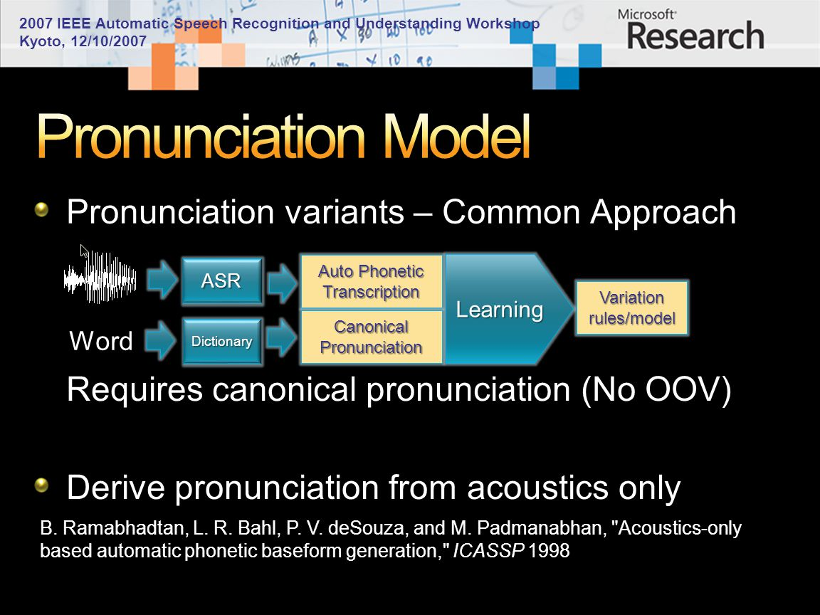 2007 IEEE Automatic Speech Recognition and Understanding Workshop Kyoto, 12/10/2007 Pronunciation variants – Common Approach ASR Auto Phonetic Transcription Canonical Pronunciation Learning Variation rules/model Word Dictionary Requires canonical pronunciation (No OOV) Derive pronunciation from acoustics only B.