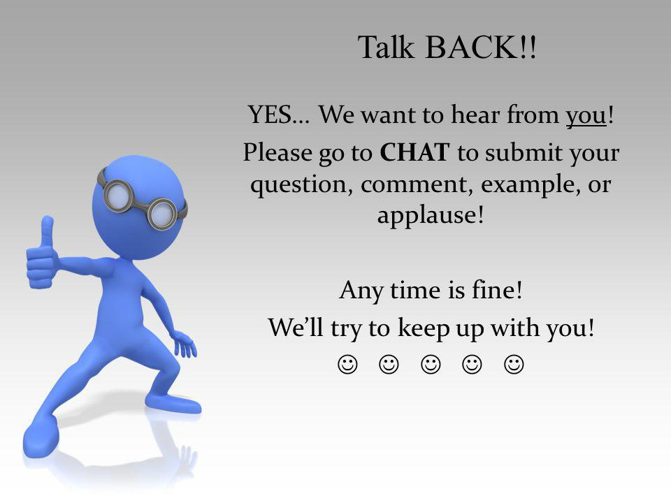 YES... We want to hear from you! Please go to CHAT to submit your question, comment, example, or applause! Any time is fine! Well try to keep up with