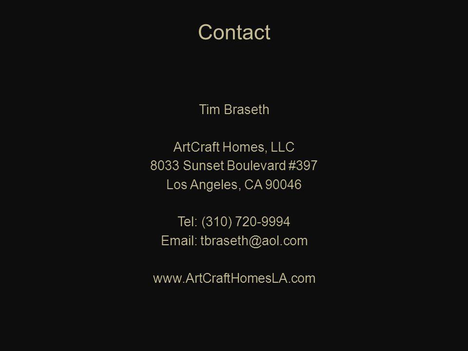 Contact Tim Braseth ArtCraft Homes, LLC 8033 Sunset Boulevard #397 Los Angeles, CA 90046 Tel: (310) 720-9994 Email: tbraseth@aol.com www.ArtCraftHomesLA.com