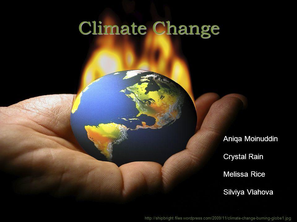 Climate Change http://shipbright.files.wordpress.com/2009/11/climate-change-burning-globe1.jpg Aniqa Moinuddin Crystal Rain Melissa Rice Silviya Vlaho