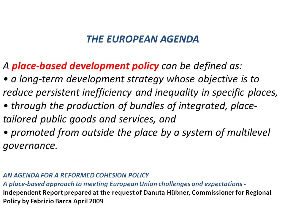 THE EUROPEAN AGENDA A place-based development policy can be defined as: a long-term development strategy whose objective is to reduce persistent ineff