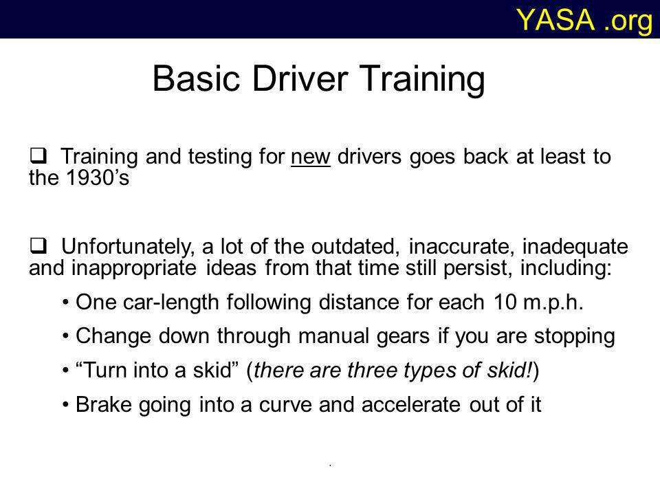 YASA.org Basic Driver Training Training and testing for new drivers goes back at least to the 1930s Unfortunately, a lot of the outdated, inaccurate, inadequate and inappropriate ideas from that time still persist, including: One car-length following distance for each 10 m.p.h.