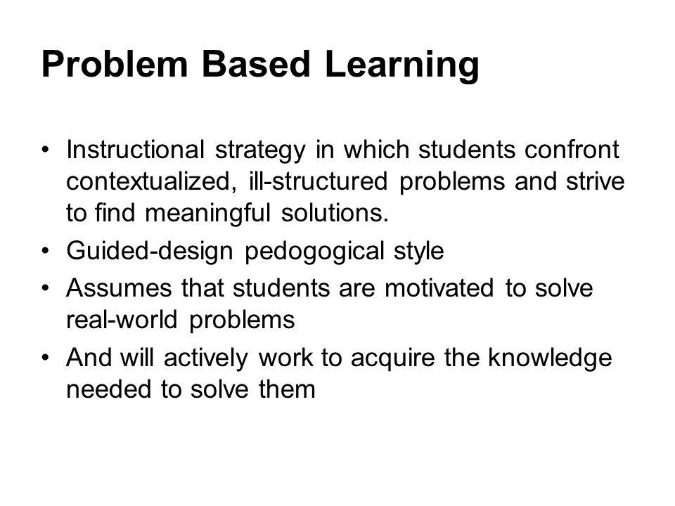 Problem Based Learning Instructional strategy in which students confront contextualized, ill-structured problems and strive to find meaningful solutio