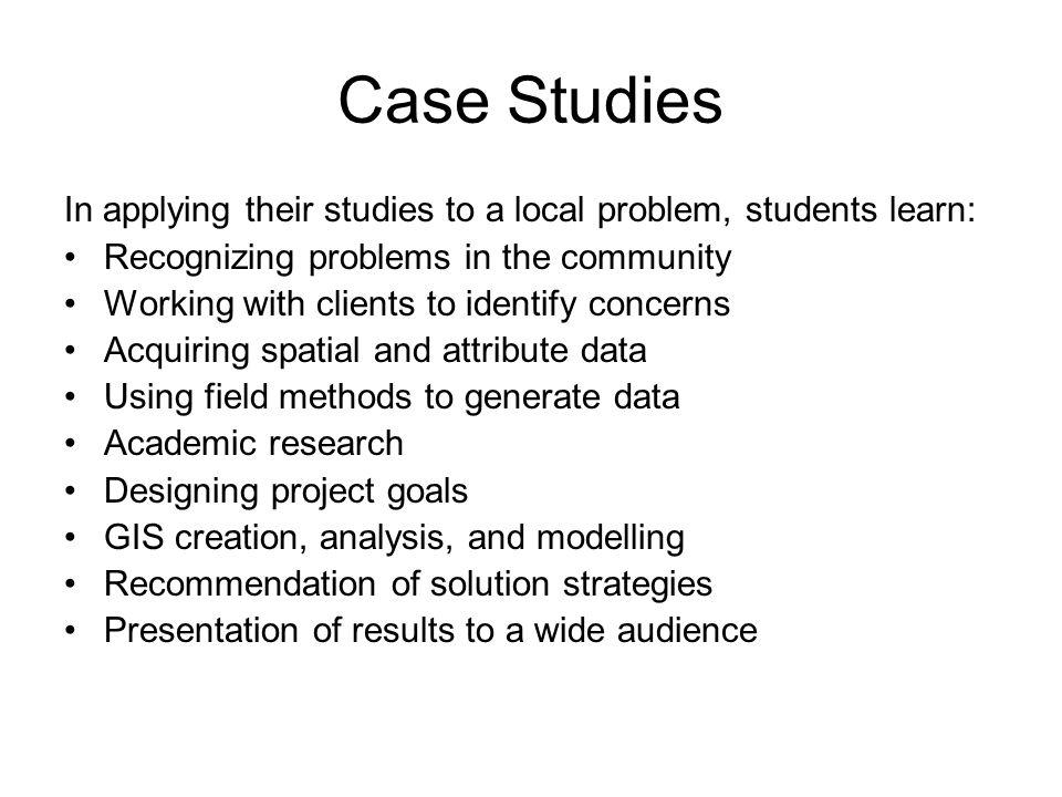 Case Studies In applying their studies to a local problem, students learn: Recognizing problems in the community Working with clients to identify concerns Acquiring spatial and attribute data Using field methods to generate data Academic research Designing project goals GIS creation, analysis, and modelling Recommendation of solution strategies Presentation of results to a wide audience