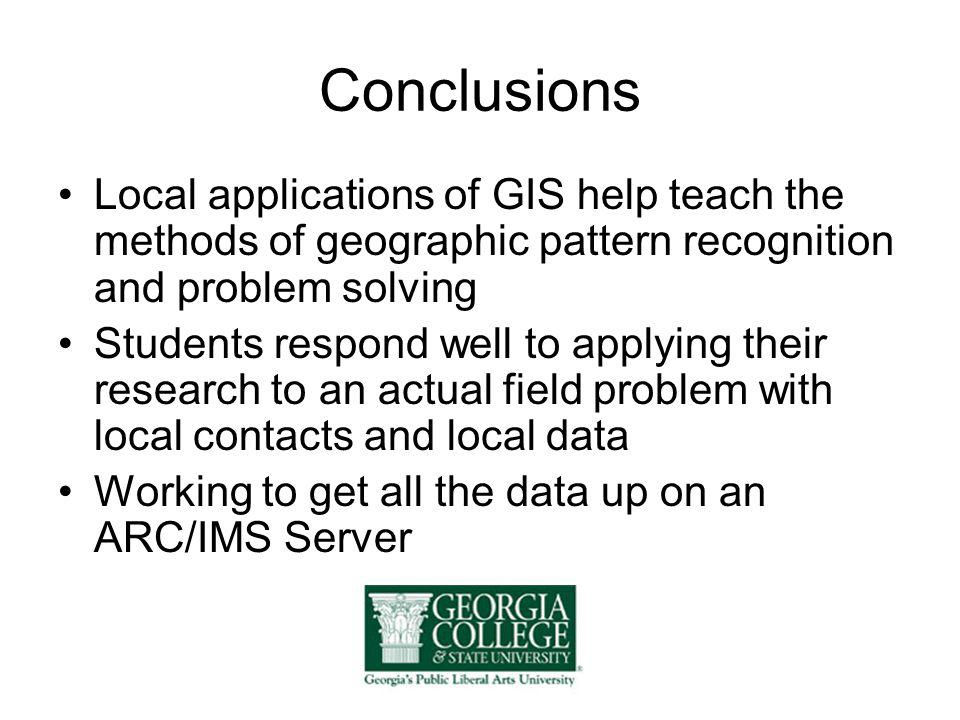 Conclusions Local applications of GIS help teach the methods of geographic pattern recognition and problem solving Students respond well to applying t