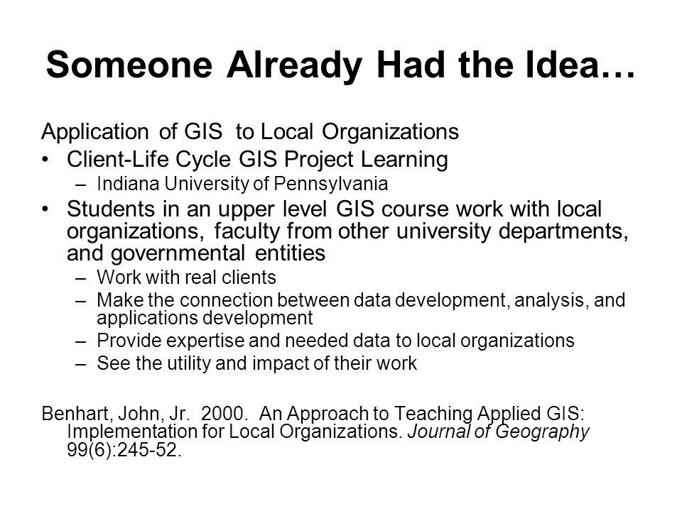 Someone Already Had the Idea… Application of GIS to Local Organizations Client-Life Cycle GIS Project Learning –Indiana University of Pennsylvania Students in an upper level GIS course work with local organizations, faculty from other university departments, and governmental entities –Work with real clients –Make the connection between data development, analysis, and applications development –Provide expertise and needed data to local organizations –See the utility and impact of their work Benhart, John, Jr.