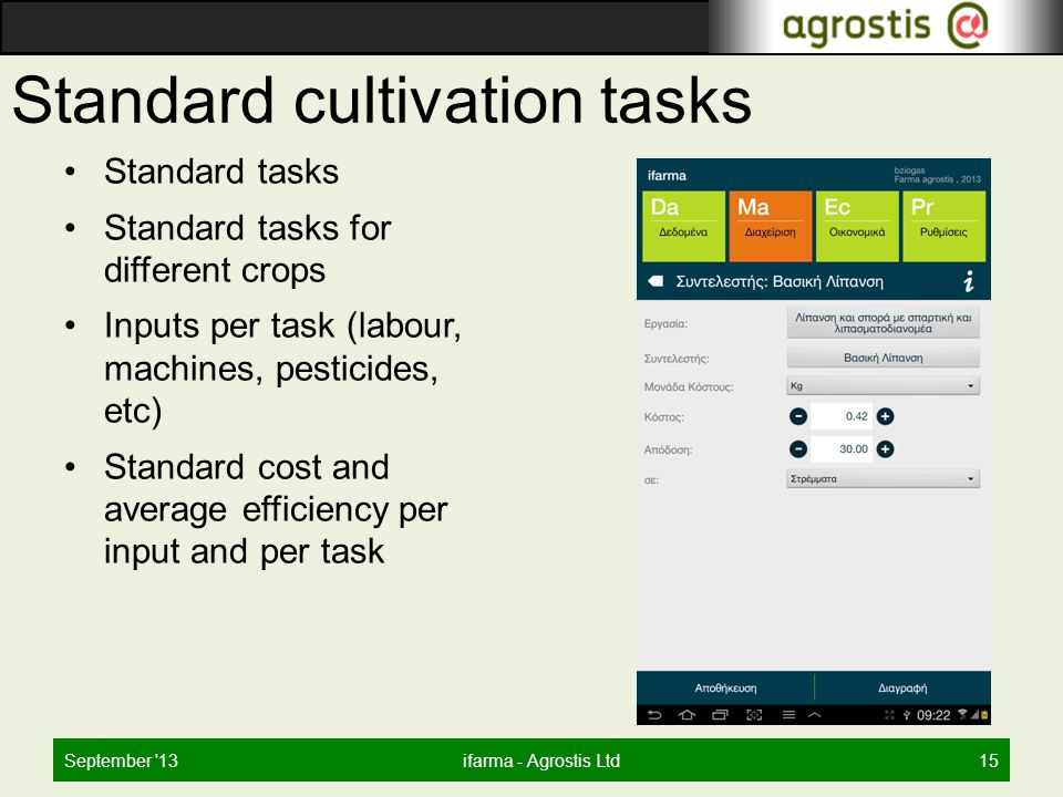 Standard cultivation tasks Standard tasks Standard tasks for different crops Inputs per task (labour, machines, pesticides, etc) Standard cost and average efficiency per input and per task Automated creation of task schedule September 13ifarma - Agrostis Ltd15