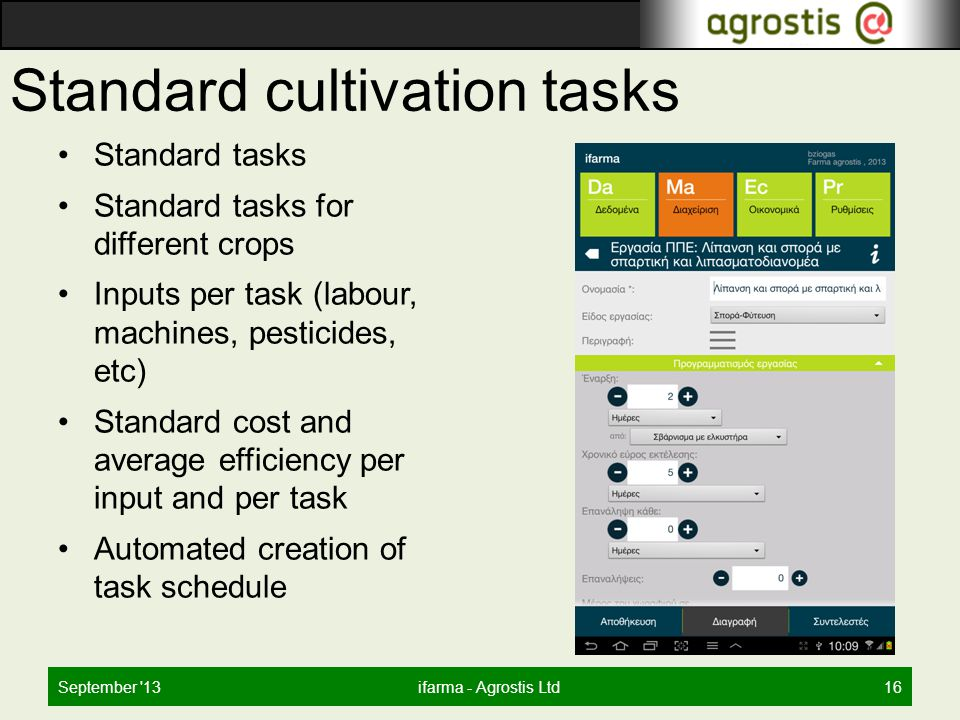 Standard cultivation tasks Standard tasks Standard tasks for different crops Inputs per task (labour, machines, pesticides, etc) Standard cost and average efficiency per input and per task Automated creation of task schedule September 13ifarma - Agrostis Ltd16