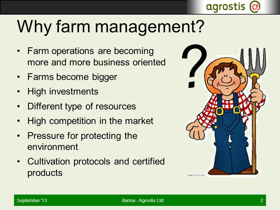 Why farm management? Farm operations are becoming more and more business oriented Farms become bigger High investments Different type of resources Hig
