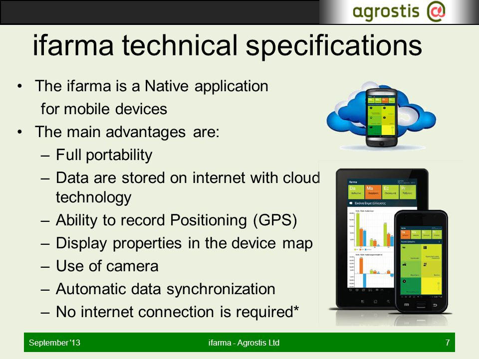 ifarma technical specifications The ifarma is a Native application for mobile devices The main advantages are: –Full portability –Data are stored on internet with cloud technology –Ability to record Positioning (GPS) –Display properties in the device map –Use of camera –Automatic data synchronization –No internet connection is required* September 13ifarma - Agrostis Ltd7