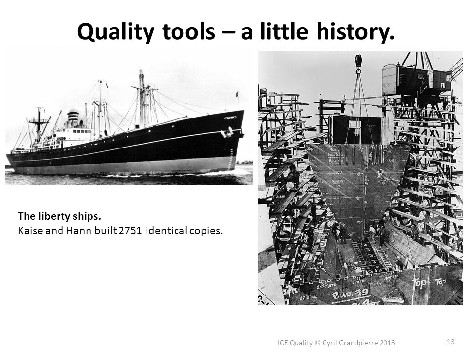 Quality tools – a little history. ICE Quality © Cyril Grandpierre 2013 13 The liberty ships.