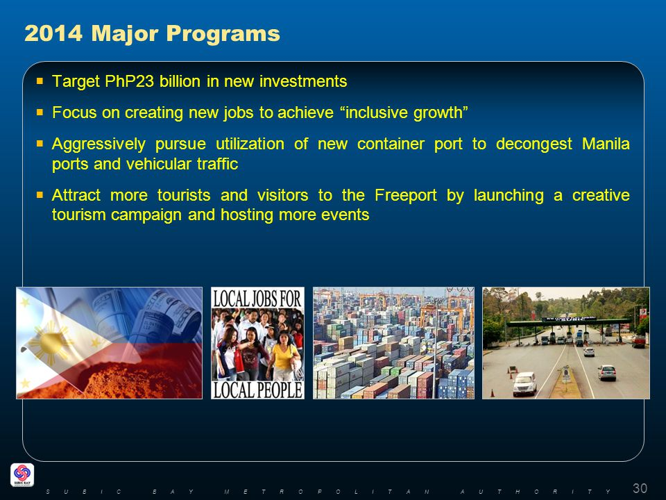 Target PhP23 billion in new investments Focus on creating new jobs to achieve inclusive growth Aggressively pursue utilization of new container port to decongest Manila ports and vehicular traffic Attract more tourists and visitors to the Freeport by launching a creative tourism campaign and hosting more events 30 SUBIC BAY METROPOLITAN AUTHORITY 2014 Major Programs