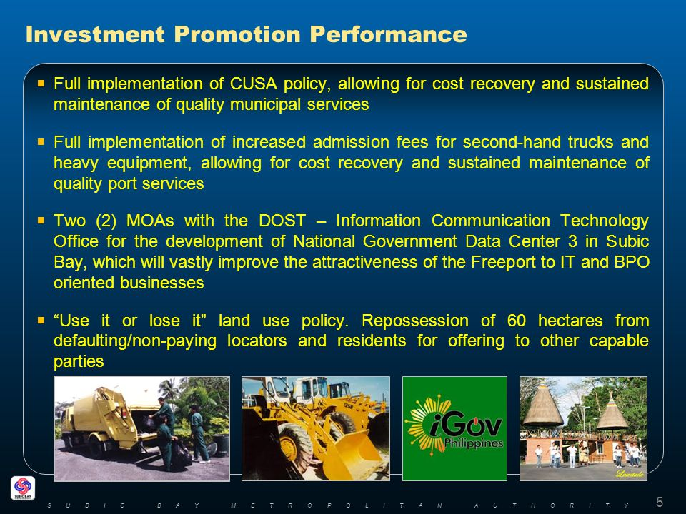 Full implementation of CUSA policy, allowing for cost recovery and sustained maintenance of quality municipal services Full implementation of increased admission fees for second-hand trucks and heavy equipment, allowing for cost recovery and sustained maintenance of quality port services Two (2) MOAs with the DOST – Information Communication Technology Office for the development of National Government Data Center 3 in Subic Bay, which will vastly improve the attractiveness of the Freeport to IT and BPO oriented businesses Use it or lose it land use policy.