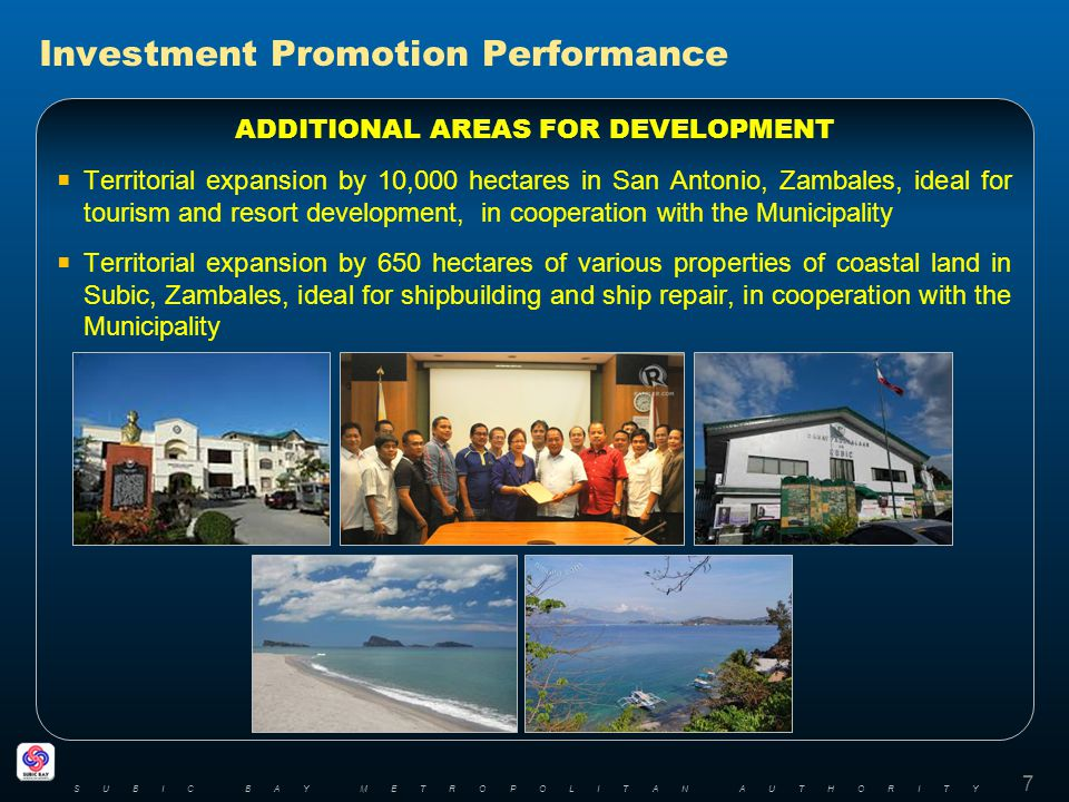 7 SUBIC BAY METROPOLITAN AUTHORITY ADDITIONAL AREAS FOR DEVELOPMENT Territorial expansion by 10,000 hectares in San Antonio, Zambales, ideal for tourism and resort development, in cooperation with the Municipality Territorial expansion by 650 hectares of various properties of coastal land in Subic, Zambales, ideal for shipbuilding and ship repair, in cooperation with the Municipality