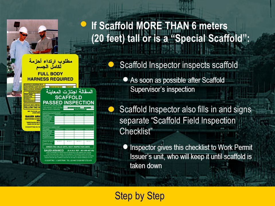 If Scaffold MORE THAN 6 meters (20 feet) tall or is a Special Scaffold: Scaffold Supervisor signs tag(s) and leaves Date of Next Inspection blank Supervisor gives the signed GREEN or YELLOW tag(s) to a Scaffold Inspector Scaffold Inspector may be either a Saudi Aramco or Contractor employee All Scaffold Inspectors and Scaffold Supervisors MUST BE CERTIFIED by Saudi Aramco by July 1, 2003 Contact your Loss Prevention Area Office for more information on required certification Step by Step