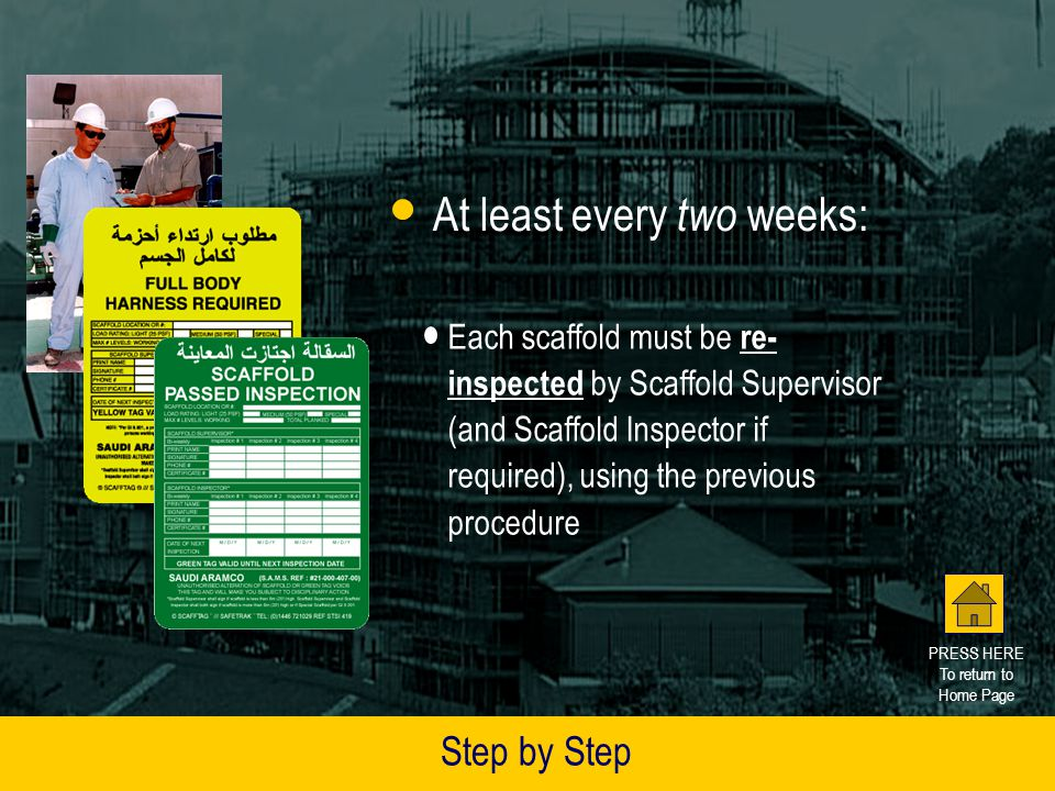 The Scaffold Inspector will: Print Date of Next Inspection on GREEN or YELLOW scaffold tag(s) Insert the signed GREEN or YELLOW tag(s) into the RED holder(s) Date of Next Inspection shall not be more than 2 weeks ahead Step by Step If Scaffold MORE THAN 6 meters (20 feet) tall or is a Special Scaffold: