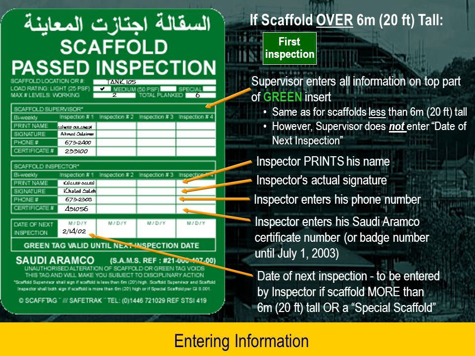 Scaffolds OVER 6m (20 ft) Tall: Scaffold Supervisor fills in and signs top part of GREEN or YELLOW scaffold tag(s) – as applicable When Supervisor is done, he gives tag(s) to Scaffold Inspector Inspector fills in the rest of each tag and places in the RED holder(s) If scaffold is over 6m (20 ft) tall or a Special Scaffold, the Scaffold Supervisor AND a Scaffold Inspector each need to inspect the scaffold (per GI 8.001) Entering Information