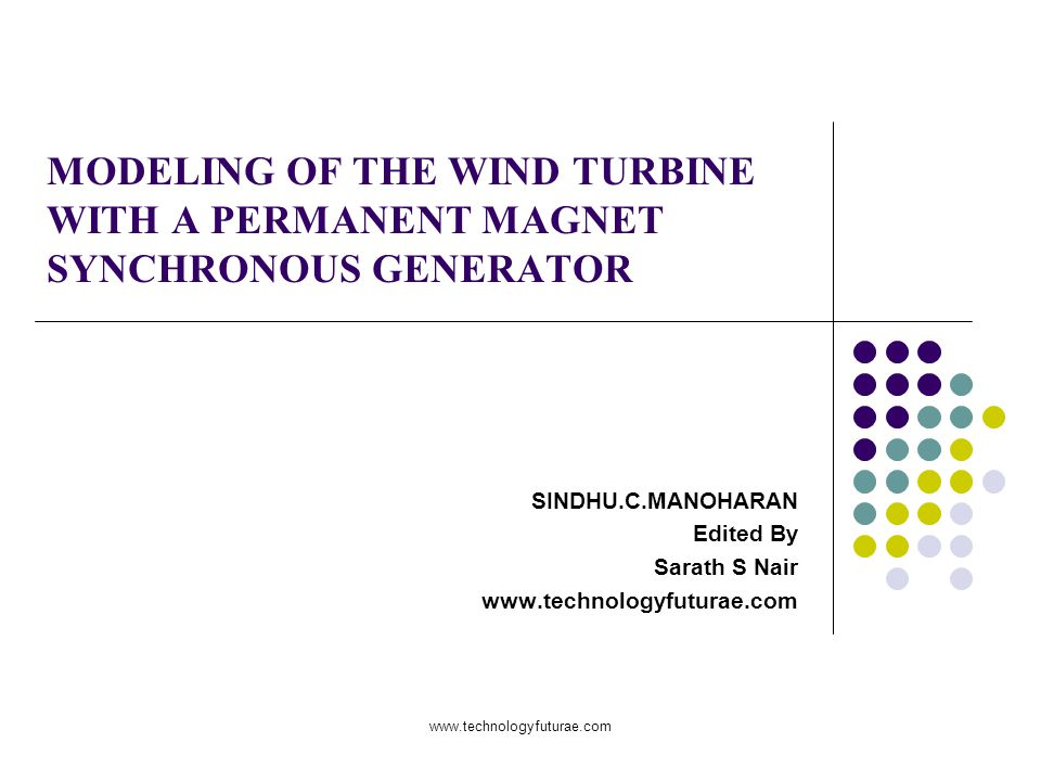 www.technologyfuturae.com MODELING OF THE WIND TURBINE WITH A PERMANENT MAGNET SYNCHRONOUS GENERATOR SINDHU.C.MANOHARAN Edited By Sarath S Nair www.technologyfuturae.com