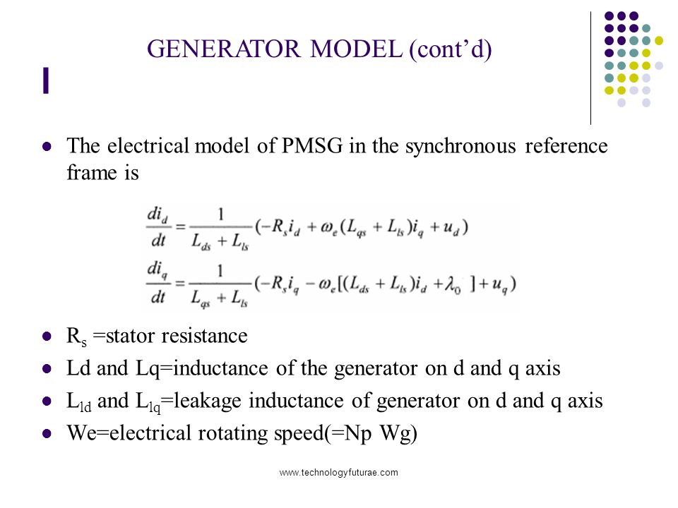 www.technologyfuturae.com l The electrical model of PMSG in the synchronous reference frame is R s =stator resistance Ld and Lq=inductance of the generator on d and q axis L ld and L lq =leakage inductance of generator on d and q axis We=electrical rotating speed(=Np Wg) GENERATOR MODEL (contd)