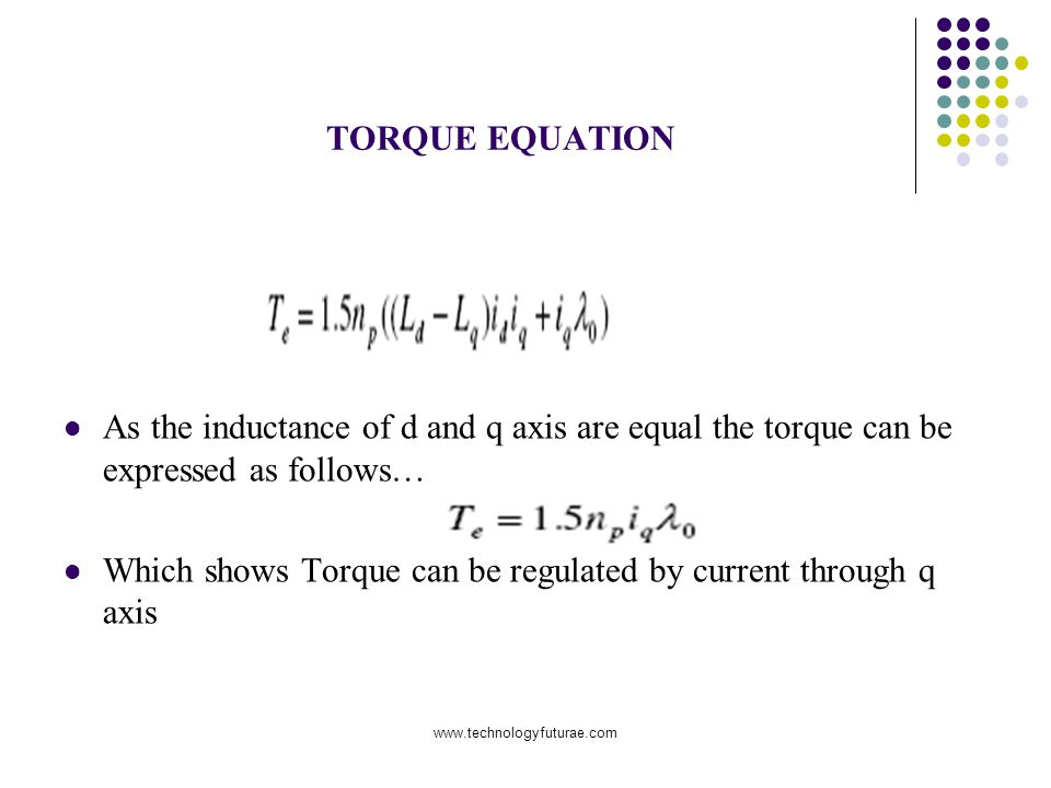 www.technologyfuturae.com TORQUE EQUATION As the inductance of d and q axis are equal the torque can be expressed as follows… Which shows Torque can be regulated by current through q axis