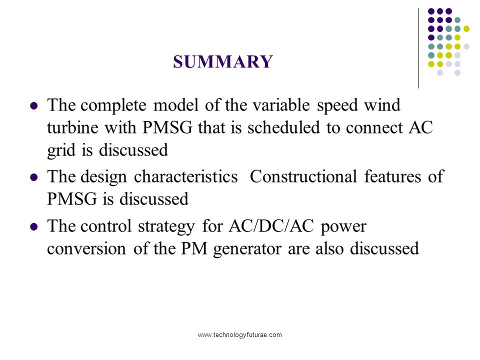 www.technologyfuturae.com SUMMARY The complete model of the variable speed wind turbine with PMSG that is scheduled to connect AC grid is discussed The design characteristics Constructional features of PMSG is discussed The control strategy for AC/DC/AC power conversion of the PM generator are also discussed