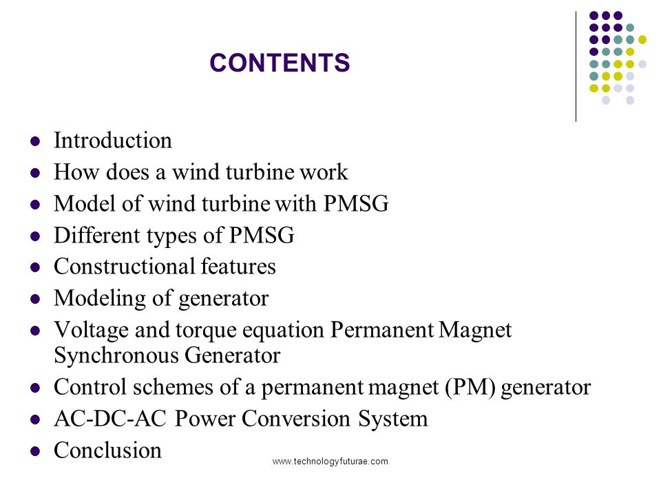 CONTENTS Introduction How does a wind turbine work Model of wind turbine with PMSG Different types of PMSG Constructional features Modeling of generator Voltage and torque equation Permanent Magnet Synchronous Generator Control schemes of a permanent magnet (PM) generator AC-DC-AC Power Conversion System Conclusion