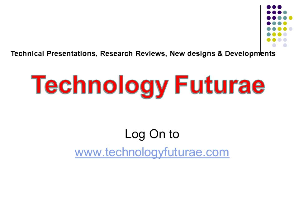 Log On to www.technologyfuturae.com Technical Presentations, Research Reviews, New designs & Developments