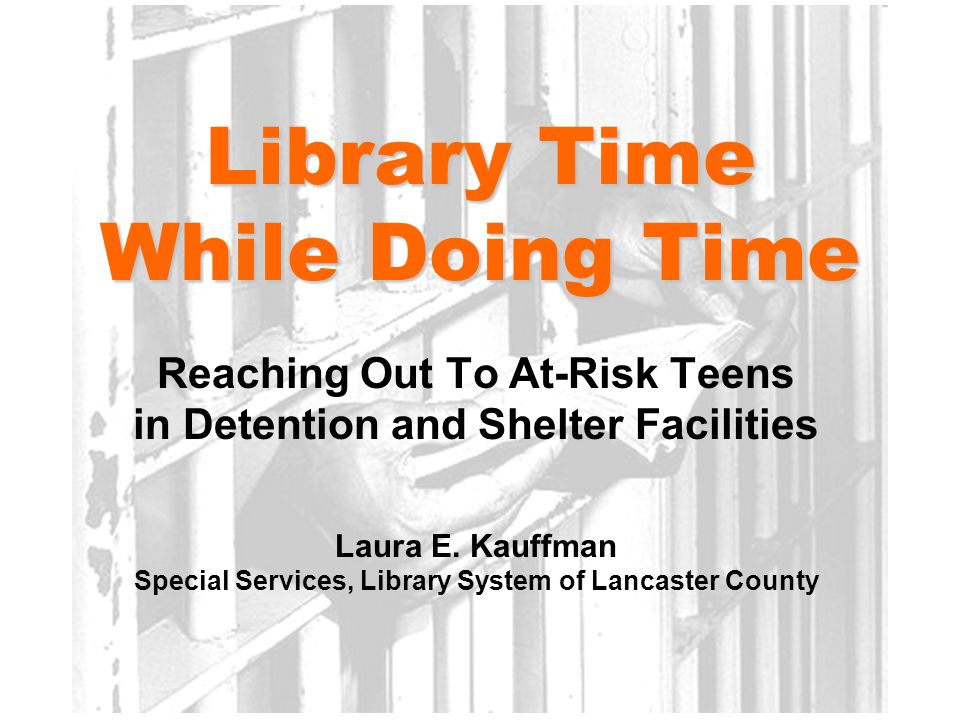 Library Time While Doing Time Reaching Out To At-Risk Teens in Detention and Shelter Facilities Laura E.