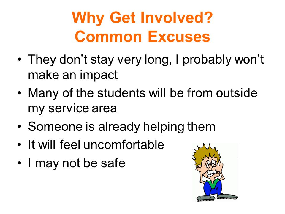 Why Get Involved? Common Excuses They dont stay very long, I probably wont make an impact Many of the students will be from outside my service area So