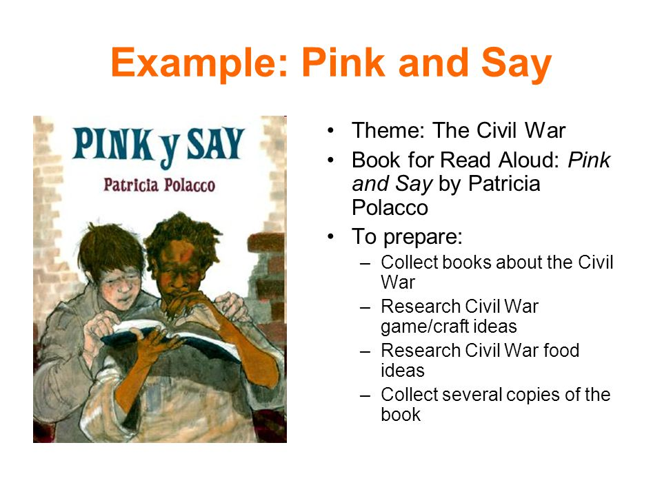 Example: Pink and Say Theme: The Civil War Book for Read Aloud: Pink and Say by Patricia Polacco To prepare: –Collect books about the Civil War –Research Civil War game/craft ideas –Research Civil War food ideas –Collect several copies of the book