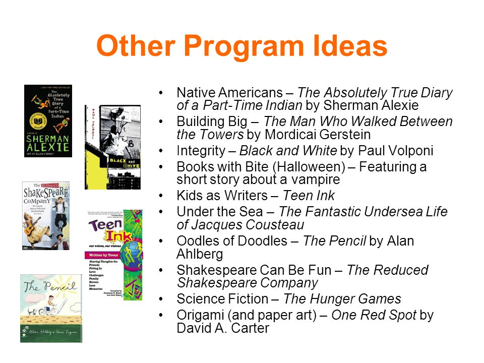 Other Program Ideas Native Americans – The Absolutely True Diary of a Part-Time Indian by Sherman Alexie Building Big – The Man Who Walked Between the Towers by Mordicai Gerstein Integrity – Black and White by Paul Volponi Books with Bite (Halloween) – Featuring a short story about a vampire Kids as Writers – Teen Ink Under the Sea – The Fantastic Undersea Life of Jacques Cousteau Oodles of Doodles – The Pencil by Alan Ahlberg Shakespeare Can Be Fun – The Reduced Shakespeare Company Science Fiction – The Hunger Games Origami (and paper art) – One Red Spot by David A.