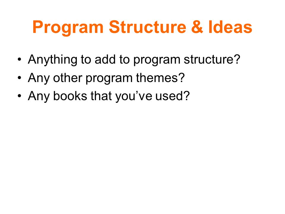 Program Structure & Ideas Anything to add to program structure.
