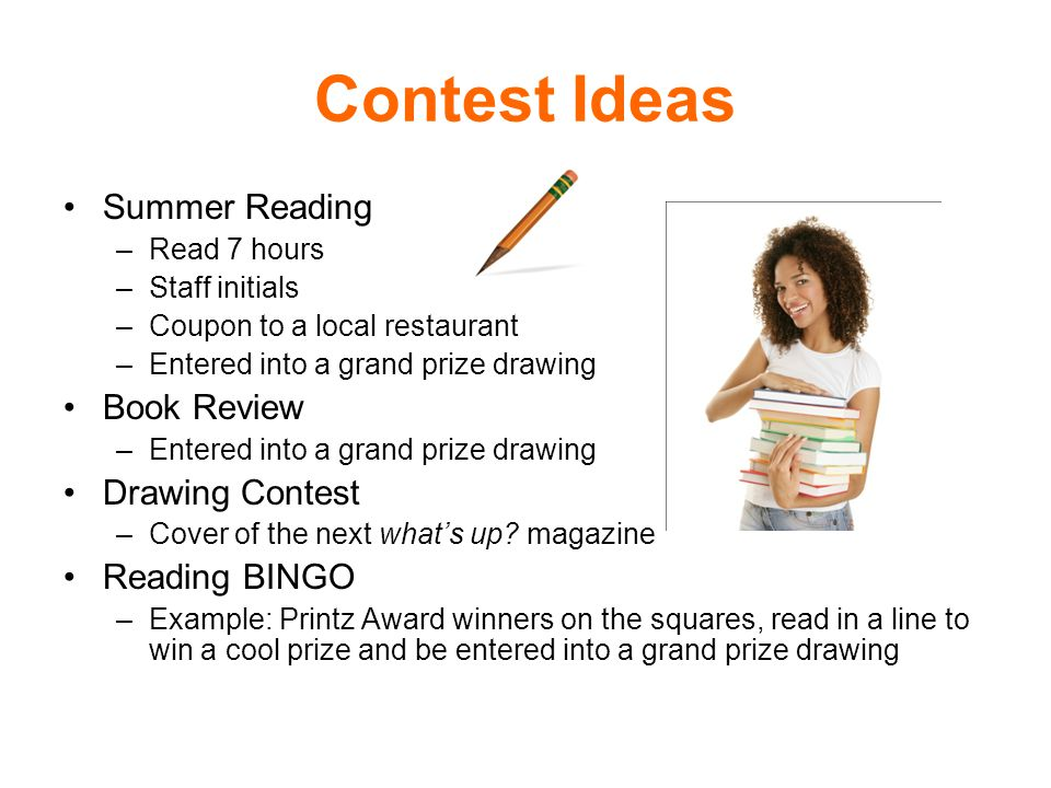 Contest Ideas Summer Reading –Read 7 hours –Staff initials –Coupon to a local restaurant –Entered into a grand prize drawing Book Review –Entered into a grand prize drawing Drawing Contest –Cover of the next whats up.
