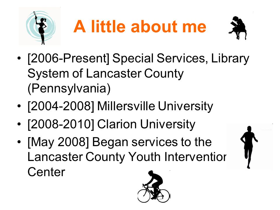 A little about me [2006-Present] Special Services, Library System of Lancaster County (Pennsylvania) [2004-2008] Millersville University [2008-2010] Clarion University [May 2008] Began services to the Lancaster County Youth Intervention Center