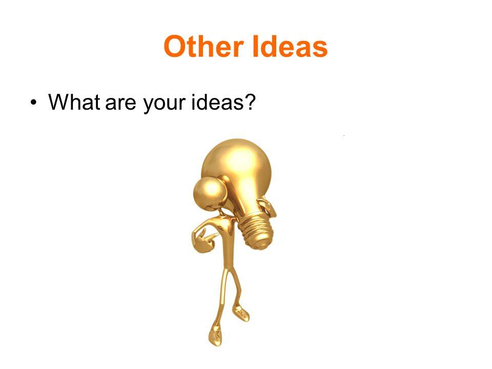 Other Ideas What are your ideas?
