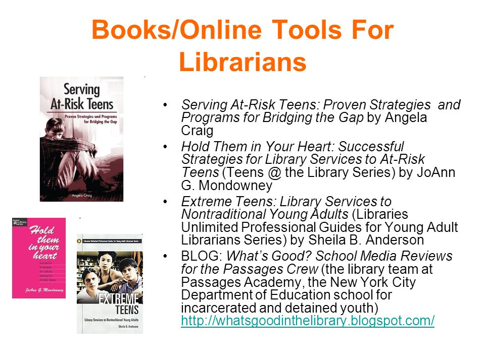 Books/Online Tools For Librarians Serving At-Risk Teens: Proven Strategies and Programs for Bridging the Gap by Angela Craig Hold Them in Your Heart: Successful Strategies for Library Services to At-Risk Teens (Teens @ the Library Series) by JoAnn G.