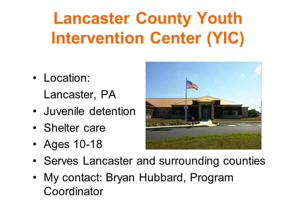 Lancaster County Youth Intervention Center (YIC) Location: Lancaster, PA Juvenile detention Shelter care Ages 10-18 Serves Lancaster and surrounding counties My contact: Bryan Hubbard, Program Coordinator
