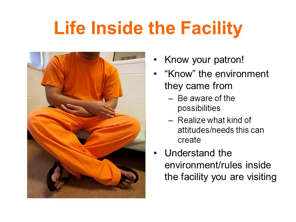Life Inside the Facility Know your patron.