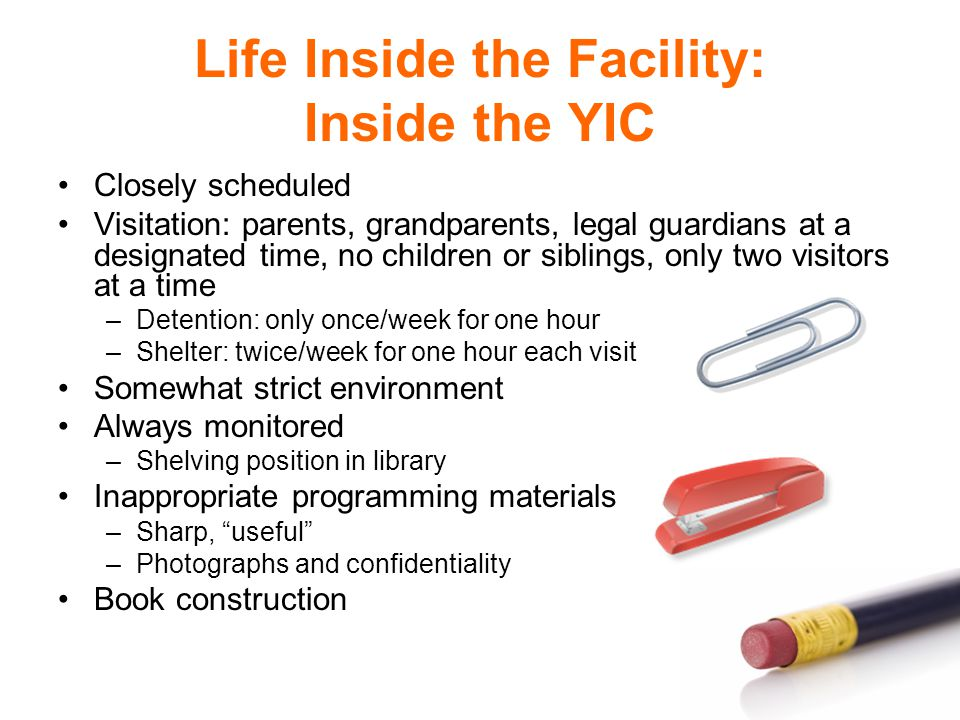 Life Inside the Facility: Inside the YIC Closely scheduled Visitation: parents, grandparents, legal guardians at a designated time, no children or siblings, only two visitors at a time –Detention: only once/week for one hour –Shelter: twice/week for one hour each visit Somewhat strict environment Always monitored –Shelving position in library Inappropriate programming materials –Sharp, useful –Photographs and confidentiality Book construction