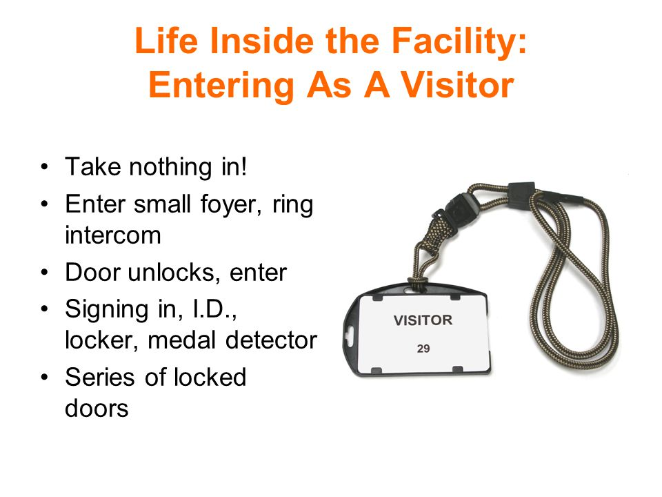 Life Inside the Facility: Entering As A Visitor Take nothing in.
